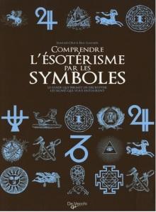 Comprendre l'ésotérisme par les symboles : Le guide qui permet de décrypter les signes qui vous entourent